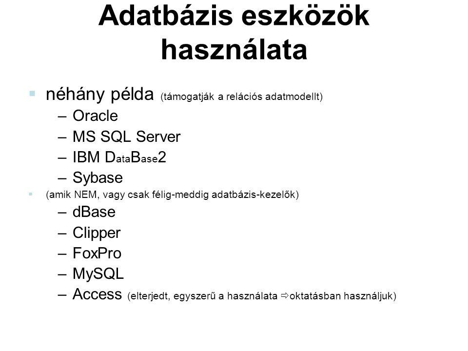 Adatbázis eszközök használata  néhány példa (támogatják a relációs adatmodellt) –Oracle –MS SQL Server –IBM D ata B ase 2 –Sybase  (amik NEM, vagy c