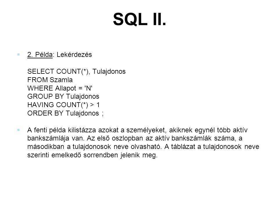 SQL II.  2. Példa: Lekérdezés SELECT COUNT(*), Tulajdonos FROM Szamla WHERE Allapot = 'N' GROUP BY Tulajdonos HAVING COUNT(*) > 1 ORDER BY Tulajdonos