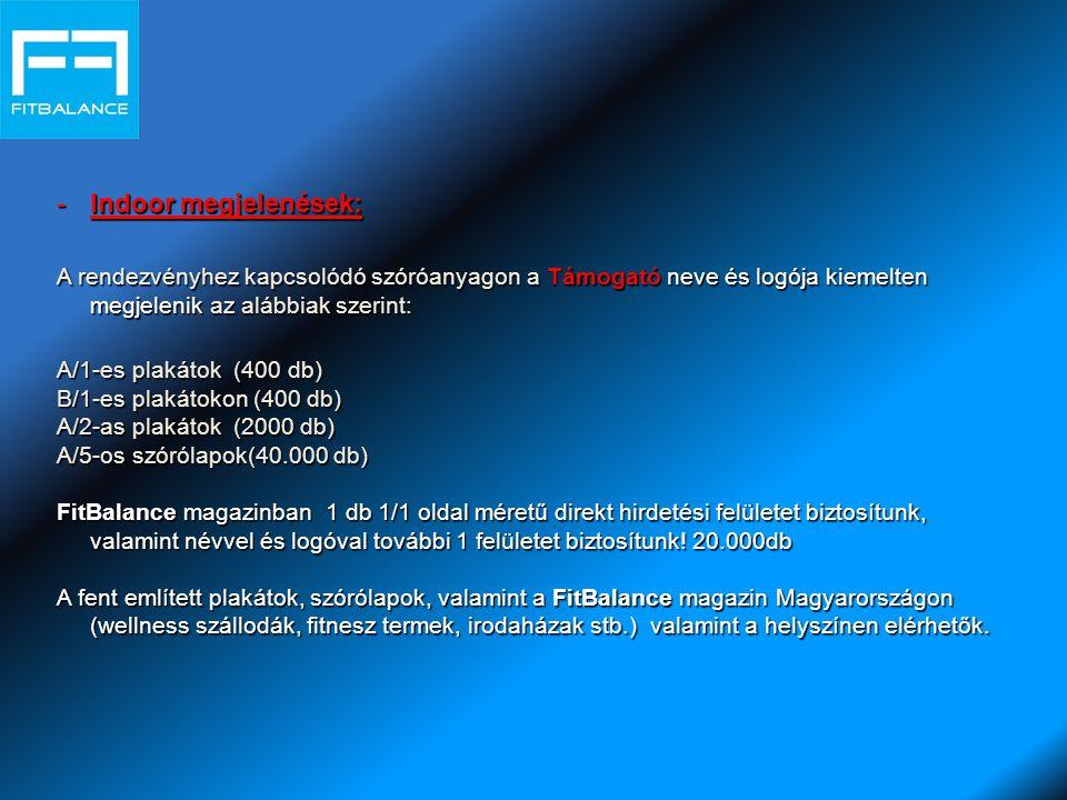 -Indoor megjelenések: A rendezvényhez kapcsolódó szóróanyagon a Támogató neve és logója kiemelten megjelenik az alábbiak szerint: A/1-es plakátok (400 db) B/1-es plakátokon (400 db) A/2-as plakátok (2000 db) A/5-os szórólapok(40.000 db) FitBalance magazinban 1 db 1/1 oldal méretű direkt hirdetési felületet biztosítunk, valamint névvel és logóval további 1 felületet biztosítunk.