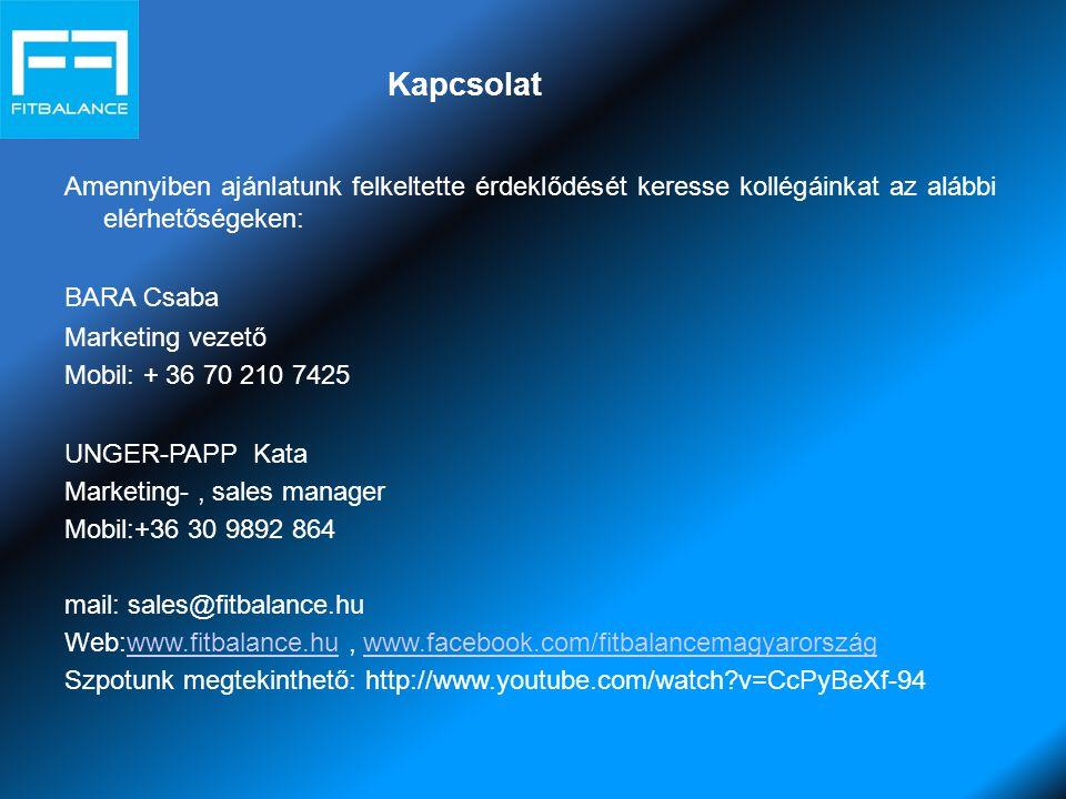 Kapcsolat Amennyiben ajánlatunk felkeltette érdeklődését keresse kollégáinkat az alábbi elérhetőségeken: BARA Csaba Marketing vezető Mobil: + 36 70 210 7425 UNGER-PAPP Kata Marketing-, sales manager Mobil:+36 30 9892 864 mail: sales@fitbalance.hu Web:www.fitbalance.hu, www.facebook.com/fitbalancemagyarországwww.fitbalance.huwww.facebook.com/fitbalancemagyarország Szpotunk megtekinthető: http://www.youtube.com/watch v=CcPyBeXf-94