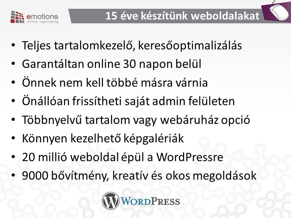 15 éve készítünk weboldalakat Teljes tartalomkezelő, keresőoptimalizálás Garantáltan online 30 napon belül Önnek nem kell többé másra várnia Önállóan frissítheti saját admin felületen Többnyelvű tartalom vagy webáruház opció Könnyen kezelhető képgalériák 20 millió weboldal épül a WordPressre 9000 bővítmény, kreatív és okos megoldások