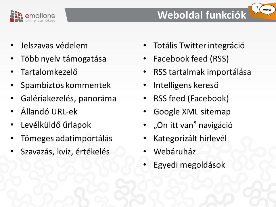"""Weboldal funkciók Jelszavas védelem Több nyelv támogatása Tartalomkezelő Spambiztos kommentek Galériakezelés, panoráma Állandó URL-ek Levélküldő űrlapok Tömeges adatimportálás Szavazás, kvíz, értékelés Totális Twitter integráció Facebook feed (RSS) RSS tartalmak importálása Intelligens kereső RSS feed (Facebook) Google XML sitemap """"Ön itt van navigáció Kategorizált hírlevél Webáruház Egyedi megoldások"""