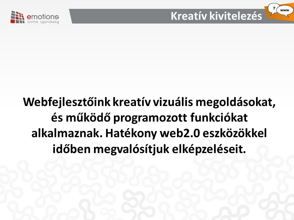 Webfejlesztőink kreatív vizuális megoldásokat, és működő programozott funkciókat alkalmaznak. Hatékony web2.0 eszközökkel időben megvalósítjuk elképze