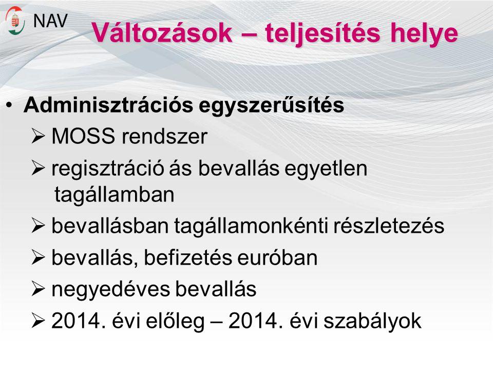 Változások – teljesítés helye Adminisztrációs egyszerűsítés  MOSS rendszer  regisztráció ás bevallás egyetlen tagállamban  bevallásban tagállamonké