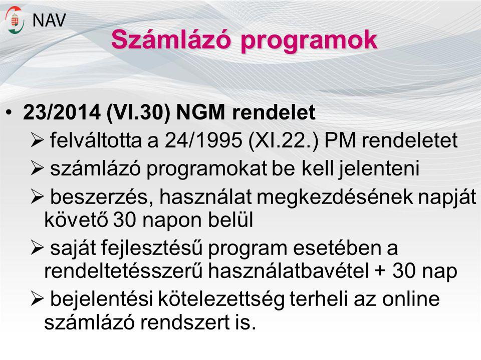 Számlázó programok 23/2014 (VI.30) NGM rendelet  felváltotta a 24/1995 (XI.22.) PM rendeletet  számlázó programokat be kell jelenteni  beszerzés, használat megkezdésének napját követő 30 napon belül  saját fejlesztésű program esetében a rendeltetésszerű használatbavétel + 30 nap  bejelentési kötelezettség terheli az online számlázó rendszert is.