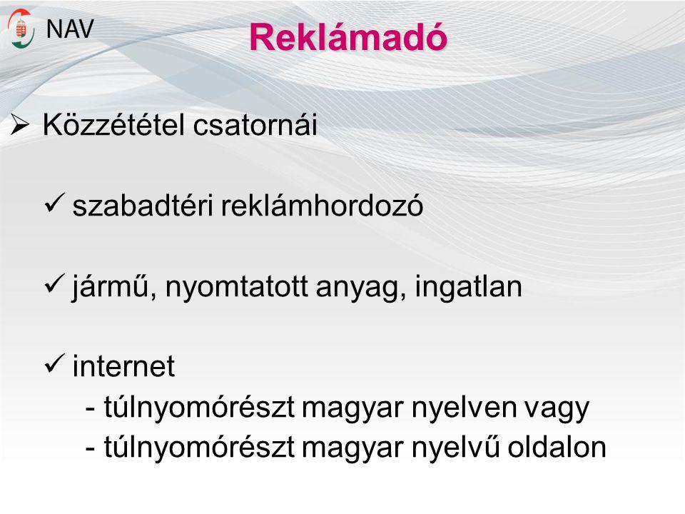 Reklámadó  Közzététel csatornái szabadtéri reklámhordozó jármű, nyomtatott anyag, ingatlan internet - túlnyomórészt magyar nyelven vagy - túlnyomórészt magyar nyelvű oldalon