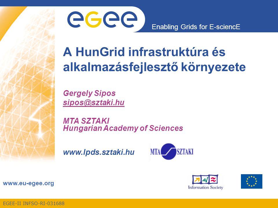 EGEE-II INFSO-RI-031688 Enabling Grids for E-sciencE www.eu-egee.org A HunGrid infrastruktúra és alkalmazásfejlesztő környezete Gergely Sipos sipos@sztaki.hu MTA SZTAKI Hungarian Academy of Sciences www.lpds.sztaki.hu