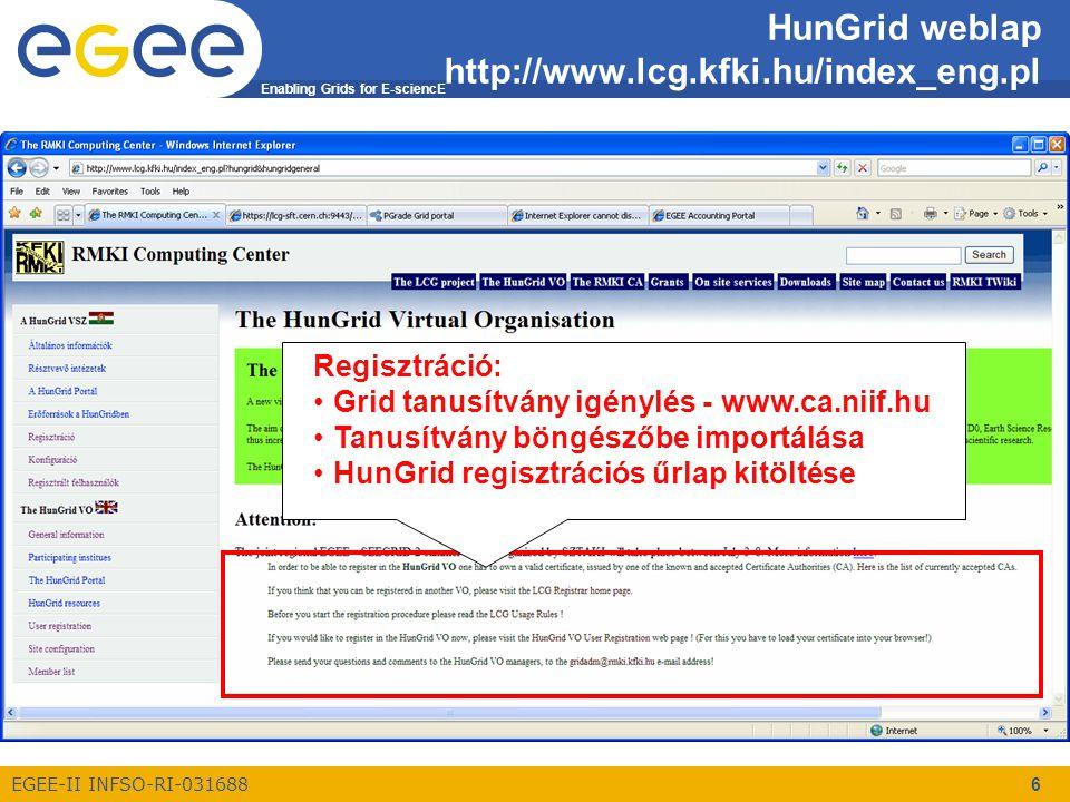 Enabling Grids for E-sciencE EGEE-II INFSO-RI-031688 6 HunGrid weblap http://www.lcg.kfki.hu/index_eng.pl Regisztráció: Grid tanusítvány igénylés - www.ca.niif.hu Tanusítvány böngészőbe importálása HunGrid regisztrációs űrlap kitöltése