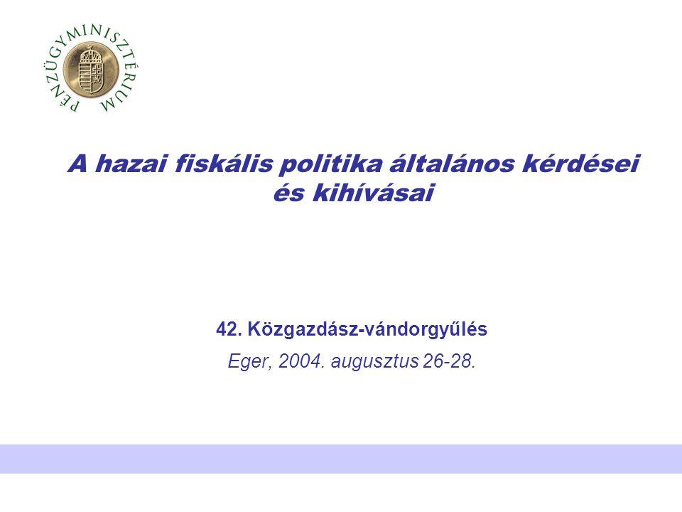 A hazai fiskális politika általános kérdései és kihívásai 42. Közgazdász-vándorgyűlés Eger, 2004. augusztus 26-28.