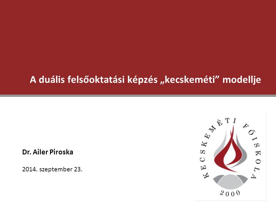 """A duális felsőoktatási képzés """"kecskeméti"""" modellje Dr. Ailer Piroska 2014. szeptember 23."""