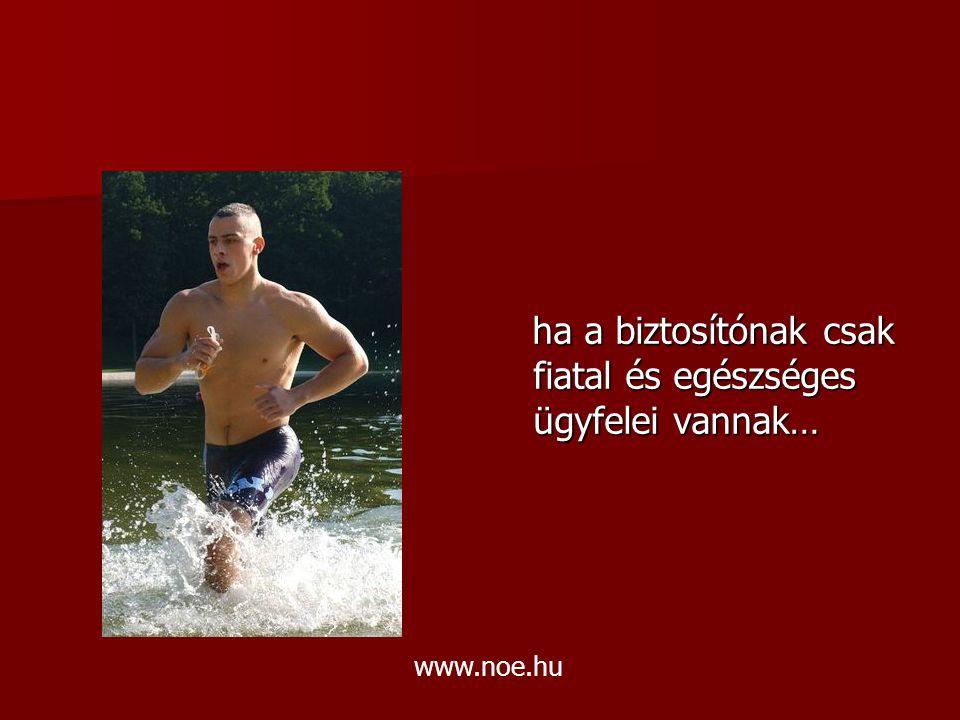 ha a biztosítónak csak fiatal és egészséges ügyfelei vannak… ha a biztosítónak csak fiatal és egészséges ügyfelei vannak… www.noe.hu