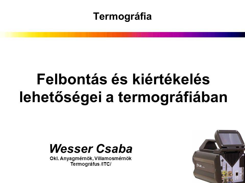 Wesser Csaba Okl. Anyagmérnök, Villamosmérnök Termográfus /ITC/ Felbontás és kiértékelés lehetőségei a termográfiában Termográfia