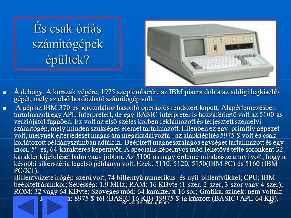 Készítette: Nahaj Máté 14 És csak óriás számítógépek épültek? Á dehogy. A korszak végére, 1975 szeptemberére az IBM piacra dobta az addigi legkisebb g