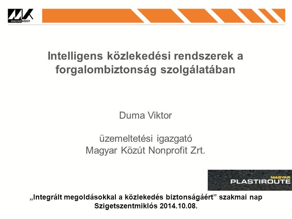 Intelligens közlekedési rendszerek a forgalombiztonság szolgálatában Duma Viktor üzemeltetési igazgató Magyar Közút Nonprofit Zrt.