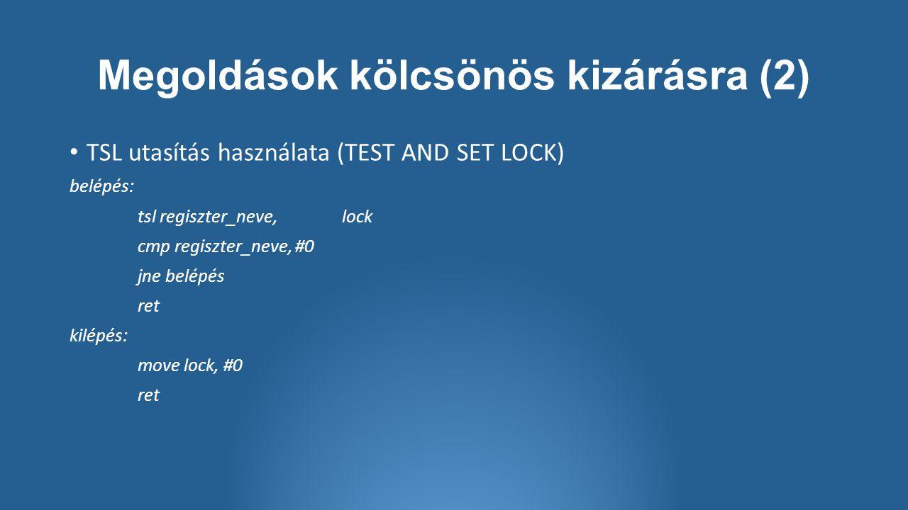 Megoldások kölcsönös kizárásra (2) TSL utasítás használata (TEST AND SET LOCK) belépés: tsl regiszter_neve, lock cmp regiszter_neve, #0 jne belépés ret kilépés: move lock, #0 ret
