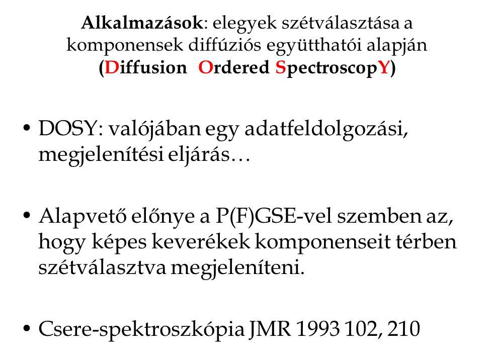 Alkalmazások : elegyek szétválasztása a komponensek diffúziós együtthatói alapján (Diffusion Ordered SpectroscopY) DOSY: valójában egy adatfeldolgozás