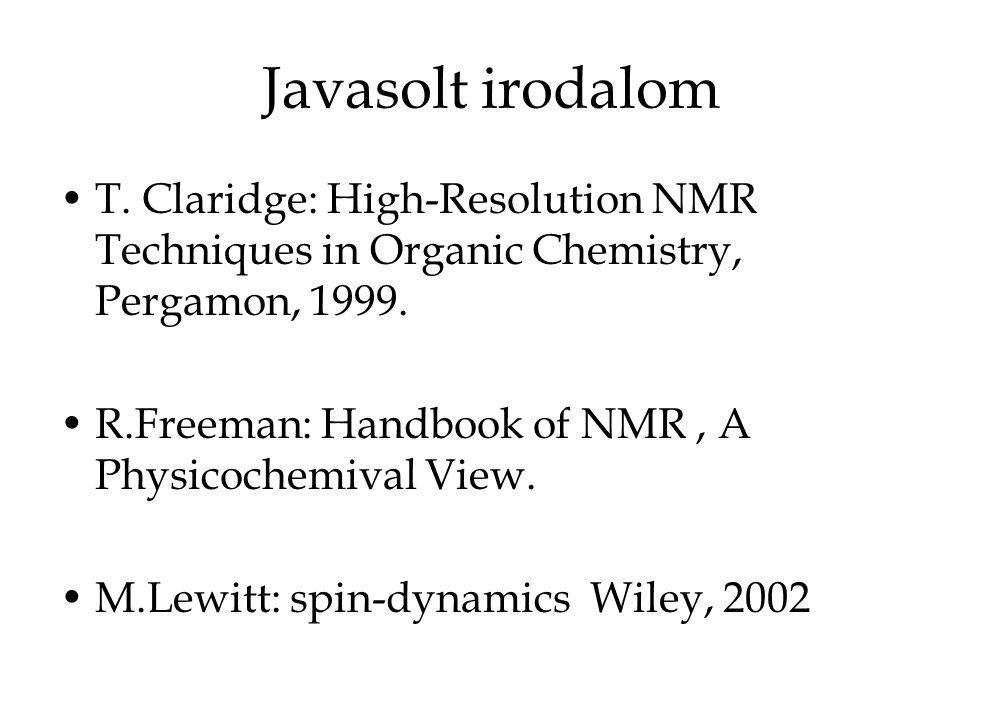 Javasolt irodalom T. Claridge: High-Resolution NMR Techniques in Organic Chemistry, Pergamon, 1999. R.Freeman: Handbook of NMR, A Physicochemival View