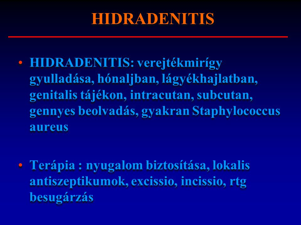 HIDRADENITIS: verejtékmirígy gyulladása, hónaljban, lágyékhajlatban, genitalis tájékon, intracutan, subcutan, gennyes beolvadás, gyakran Staphylococcu