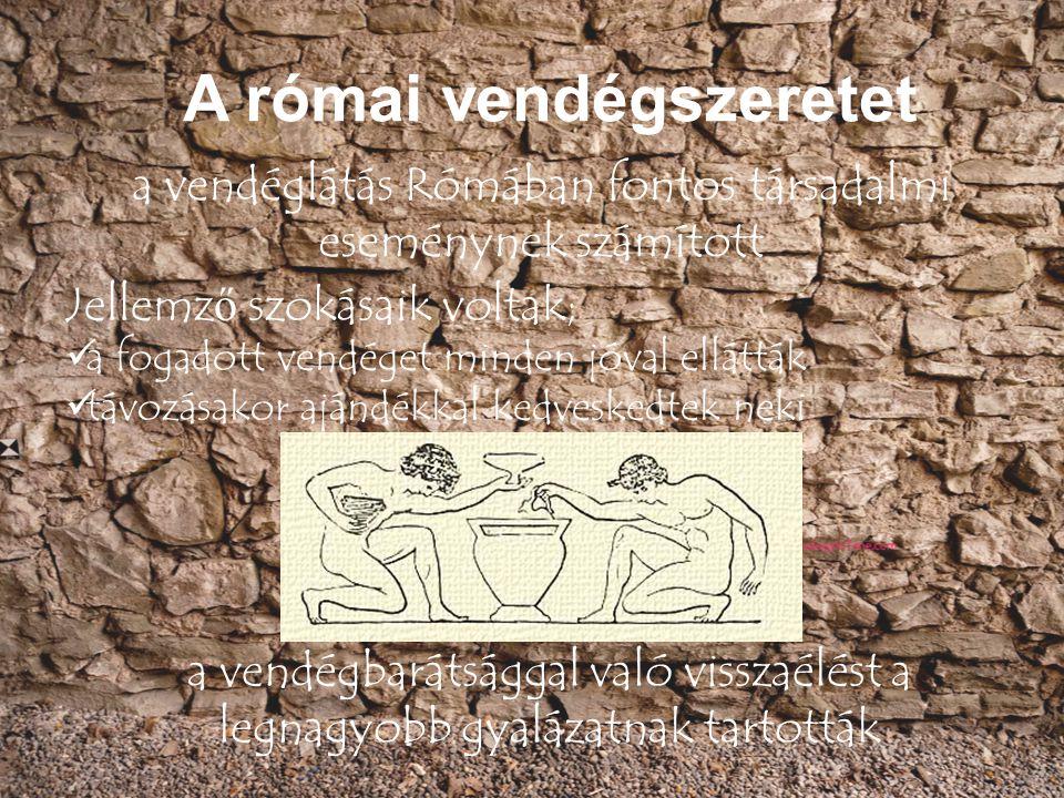 a vendéglátás Rómában fontos társadalmi eseménynek számított Jellemz ő szokásaik voltak; a fogadott vendéget minden jóval ellátták távozásakor ajándék