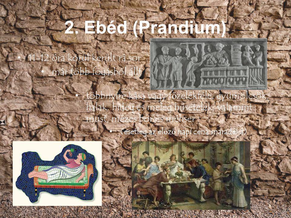2. Ebéd (Prandium) 11-12 óra körül került rá sor már több fogásból állt többnyire kása vagy f ő zelékféle, gyümölcsök, halak, hideg és meleg húsételek