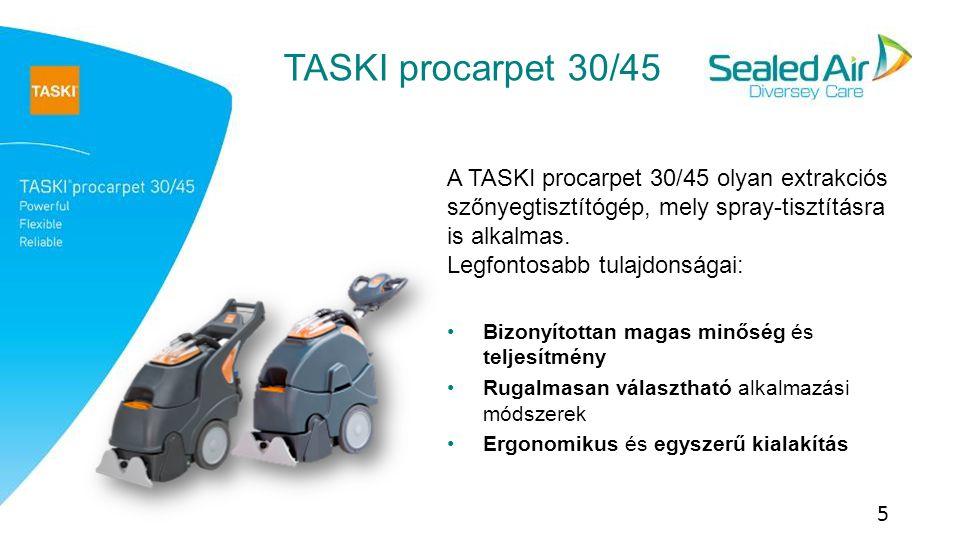 TASKI procarpet 30/45 6 Technikai adatokTASKI procarpet 30TASKI procarpet 45 Munkaszélesség38 cm45 cm Oldattartály/ piszkosviz tartály30/30 l45/45 l Névleges teljesítmény420 m2/h495 m2/h Gyakorlati teljesítmény Injekció-extrakció Spray-tisztítás 200 m2/h 405 m2/h 320 m2/h 480 m2/h Kefe forgási sebessége1000 Hálózati kábel hossza15 m Feszültség220-240 V