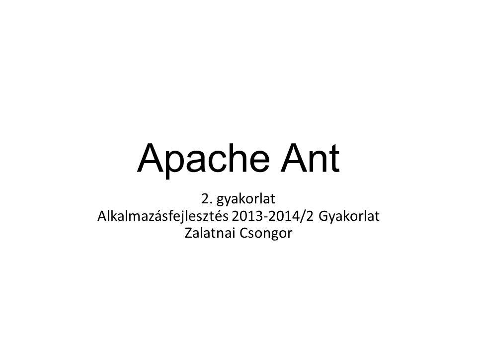 Apache Ant 2. gyakorlat Alkalmazásfejlesztés 2013-2014/2 Gyakorlat Zalatnai Csongor