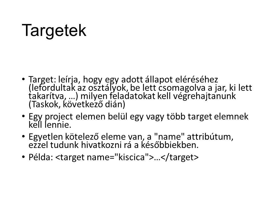 Targetek Target: leírja, hogy egy adott állapot eléréséhez (lefordultak az osztályok, be lett csomagolva a jar, ki lett takarítva, …) milyen feladatokat kell végrehajtanunk (Taskok, következő dián) Egy project elemen belül egy vagy több target elemnek kell lennie.
