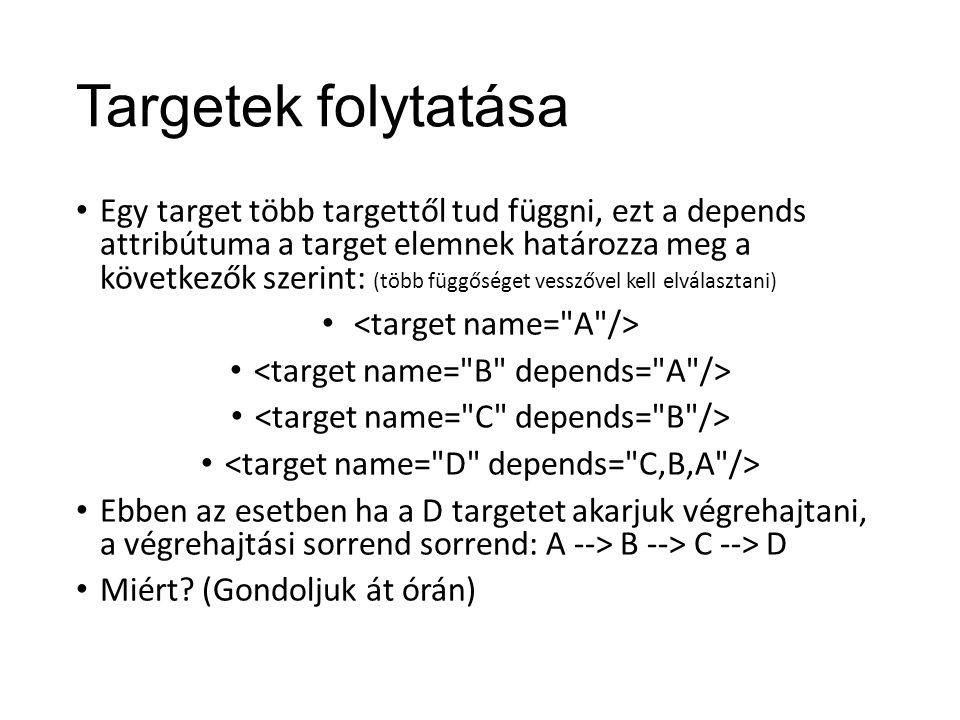 Targetek folytatása Egy target több targettől tud függni, ezt a depends attribútuma a target elemnek határozza meg a következők szerint: (több függőséget vesszővel kell elválasztani) Ebben az esetben ha a D targetet akarjuk végrehajtani, a végrehajtási sorrend sorrend: A --> B --> C --> D Miért.