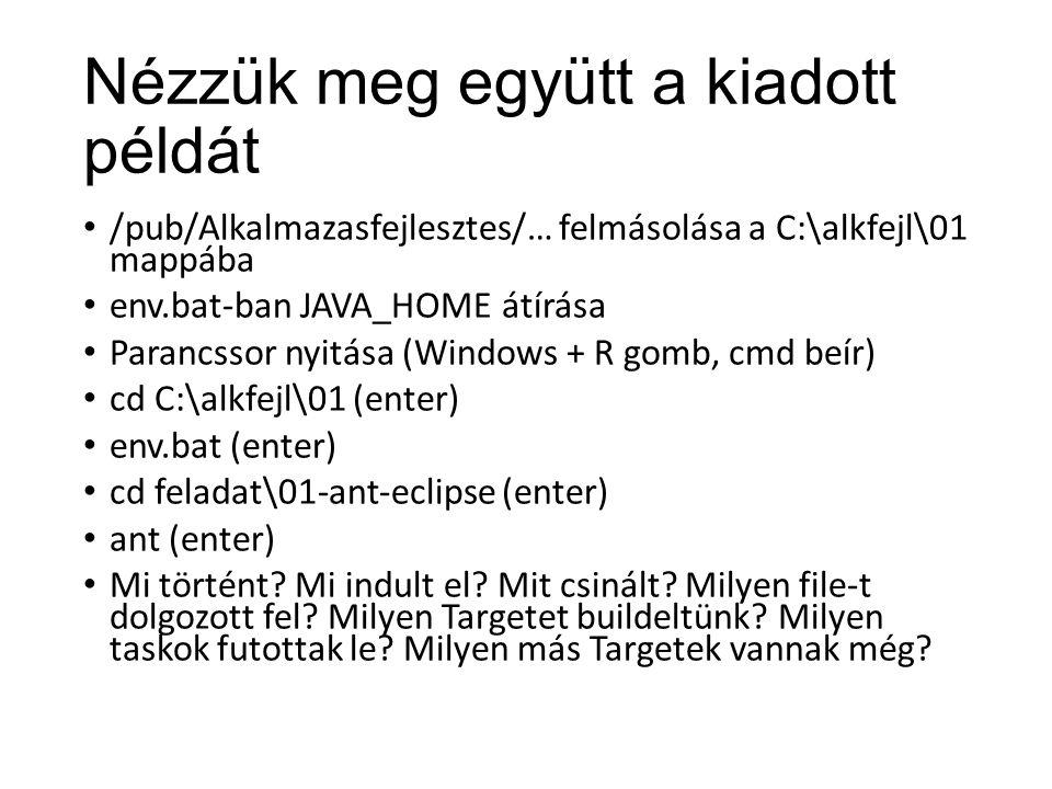 Nézzük meg együtt a kiadott példát /pub/Alkalmazasfejlesztes/… felmásolása a C:\alkfejl\01 mappába env.bat-ban JAVA_HOME átírása Parancssor nyitása (Windows + R gomb, cmd beír) cd C:\alkfejl\01 (enter) env.bat (enter) cd feladat\01-ant-eclipse (enter) ant (enter) Mi történt.