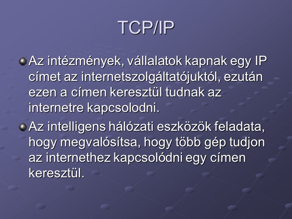 TCP/IP Az intézmények, vállalatok kapnak egy IP címet az internetszolgáltatójuktól, ezután ezen a címen keresztül tudnak az internetre kapcsolodni.