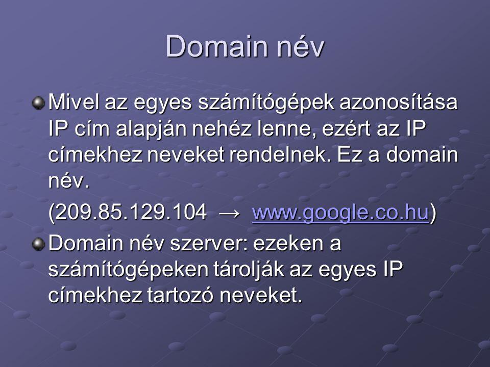 Domain név Mivel az egyes számítógépek azonosítása IP cím alapján nehéz lenne, ezért az IP címekhez neveket rendelnek.