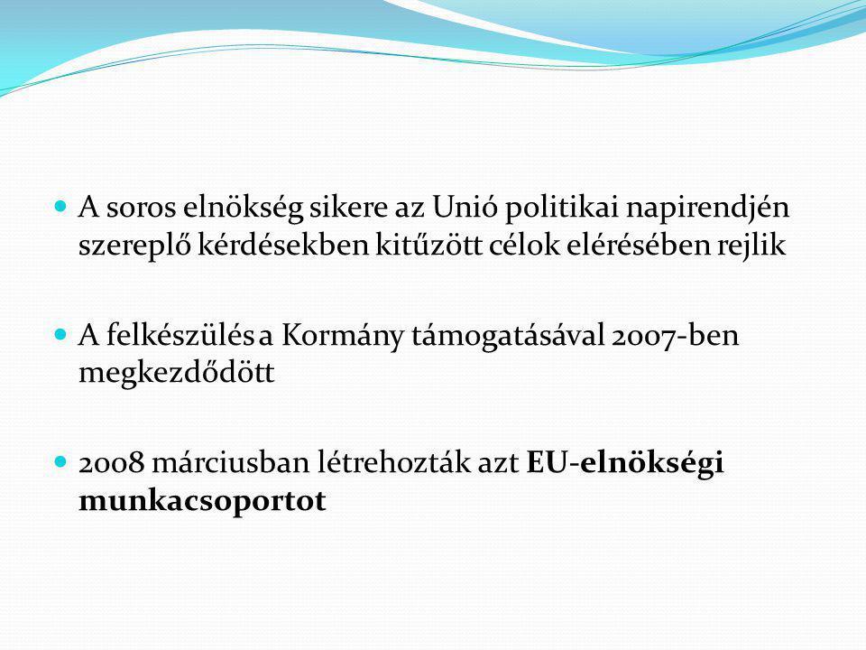 A soros elnökség sikere az Unió politikai napirendjén szereplő kérdésekben kitűzött célok elérésében rejlik A felkészülés a Kormány támogatásával 2007-ben megkezdődött 2008 márciusban létrehozták azt EU-elnökségi munkacsoportot