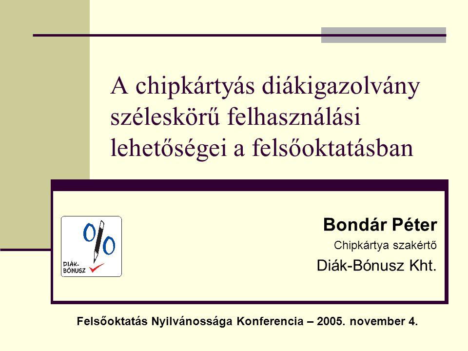 A chipkártyás diákigazolvány széleskörű felhasználási lehetőségei a felsőoktatásban Bondár Péter Chipkártya szakértő Diák-Bónusz Kht. Felsőoktatás Nyi