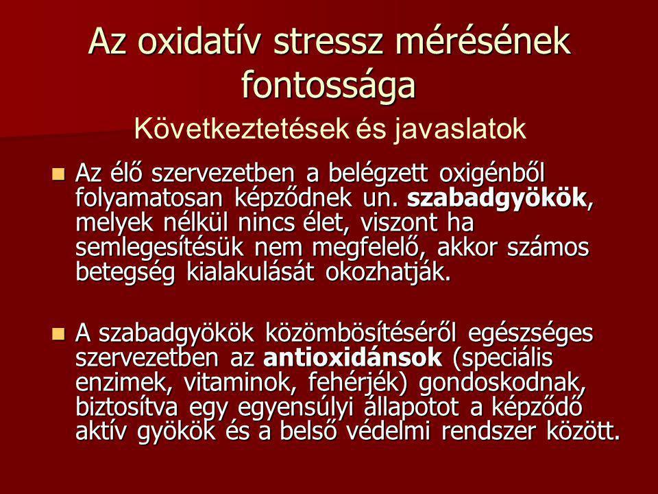 Az oxidatív stressz mérésének fontossága Az élő szervezetben a belégzett oxigénből folyamatosan képződnek un. szabadgyökök, melyek nélkül nincs élet,