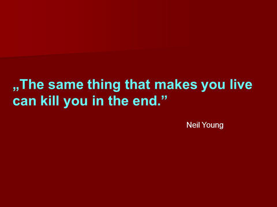 """""""The same thing that makes you live can kill you in the end."""" Neil Young"""