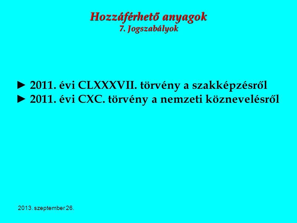 2013. szeptember 26. Hozzáférhető anyagok 7. Jogszabályok ► 2011. évi CLXXXVII. törvény a szakképzésről ► 2011. évi CXC. törvény a nemzeti köznevelésr