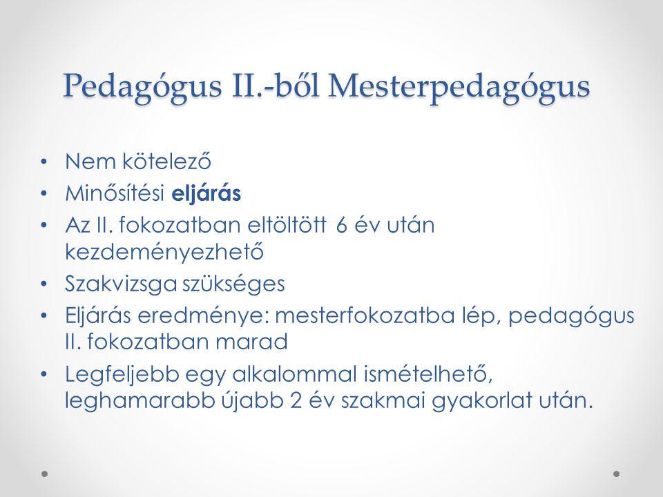 Pedagógus II.-ből Mesterpedagógus Nem kötelező Minősítési eljárás Az II. fokozatban eltöltött 6 év után kezdeményezhető Szakvizsga szükséges Eljárás e