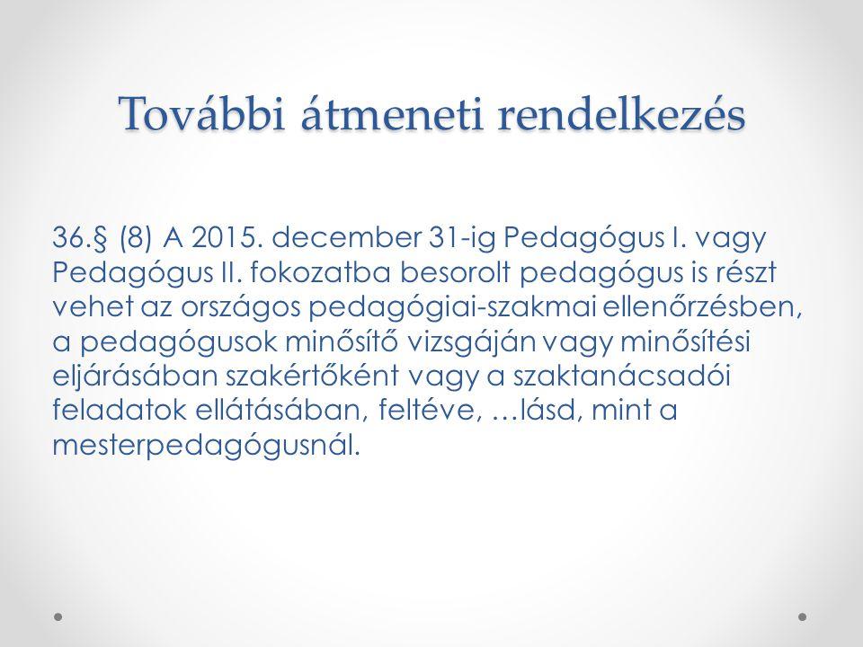 További átmeneti rendelkezés 36.§ (8) A 2015. december 31-ig Pedagógus I. vagy Pedagógus II. fokozatba besorolt pedagógus is részt vehet az országos p