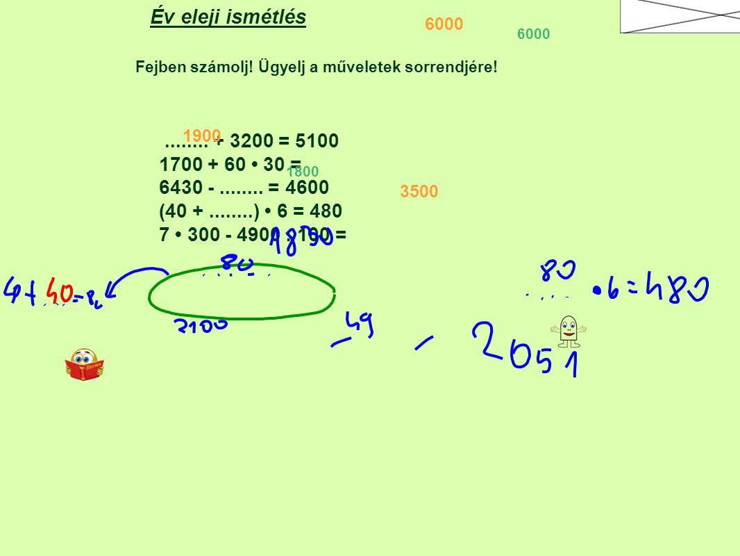 Fejben számolj! Ügyelj a műveletek sorrendjére! Év eleji ismétlés........ + 3200 = 5100 1700 + 60 30 = 6430 -........ = 4600 (40 +........) 6 = 480 7