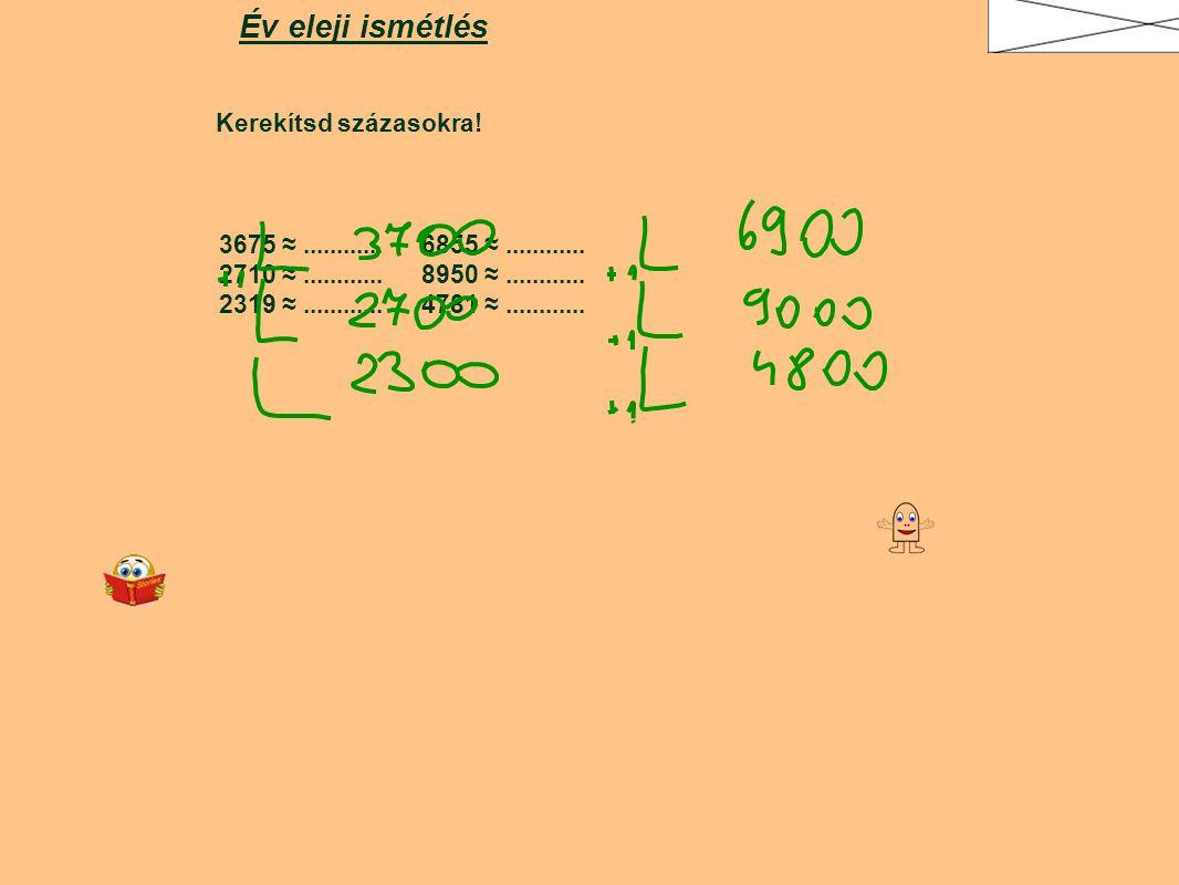 Kerekítsd százasokra! Év eleji ismétlés 3675 ≈............ 6855 ≈............ 2710 ≈............ 8950 ≈............ 2319 ≈............ 4781 ≈.........
