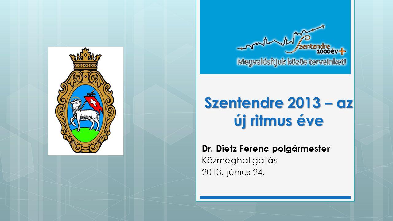 Szentendre 2013 – az új ritmus éve Dr. Dietz Ferenc polgármester Közmeghallgatás 2013. június 24.