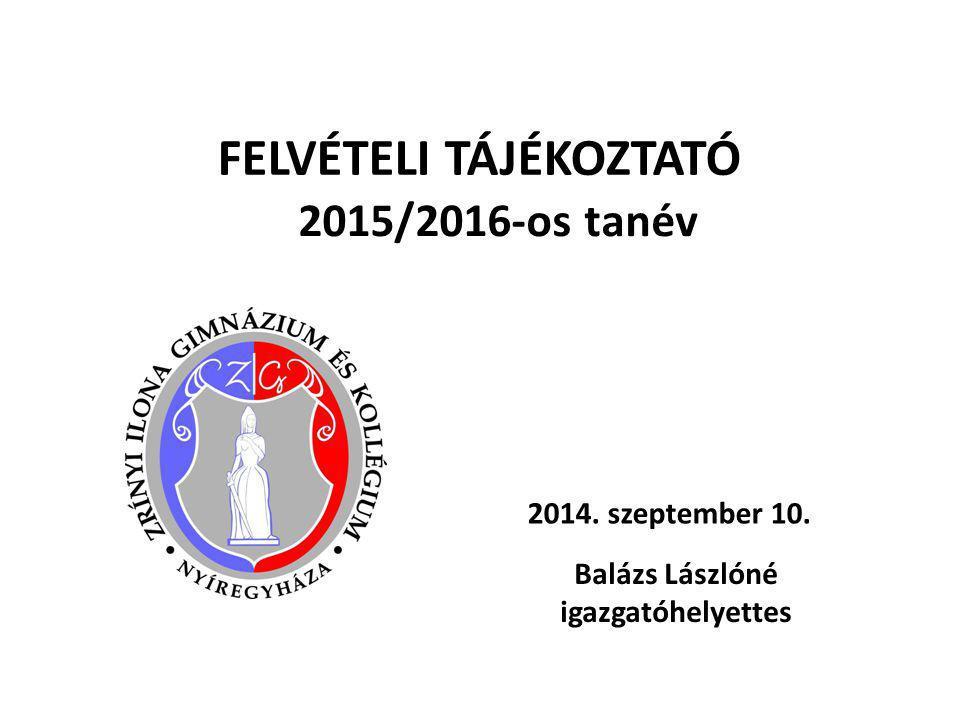FELVÉTELI TÁJÉKOZTATÓ 2015/2016-os tanév 2014. szeptember 10. Balázs Lászlóné igazgatóhelyettes