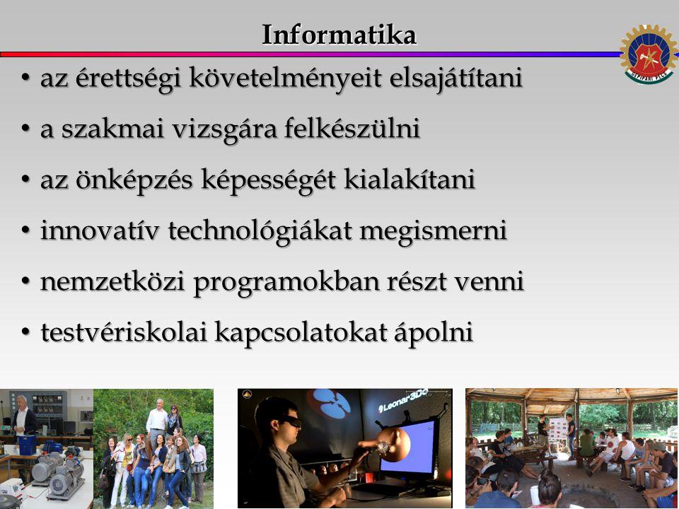 Informatika az érettségi követelményeit elsajátítani az érettségi követelményeit elsajátítani a szakmai vizsgára felkészülni a szakmai vizsgára felkészülni az önképzés képességét kialakítani az önképzés képességét kialakítani innovatív technológiákat megismerni innovatív technológiákat megismerni nemzetközi programokban részt venni nemzetközi programokban részt venni testvériskolai kapcsolatokat ápolni testvériskolai kapcsolatokat ápolni