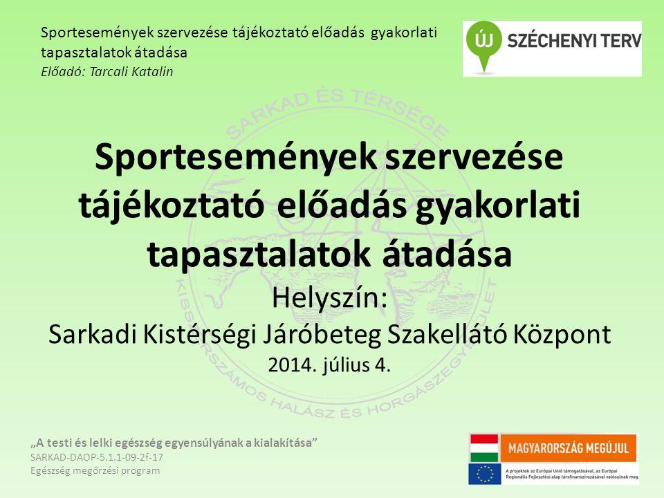 Sportesemények szervezése tájékoztató előadás gyakorlati tapasztalatok átadása Helyszín: Sarkadi Kistérségi Járóbeteg Szakellátó Központ 2014. július