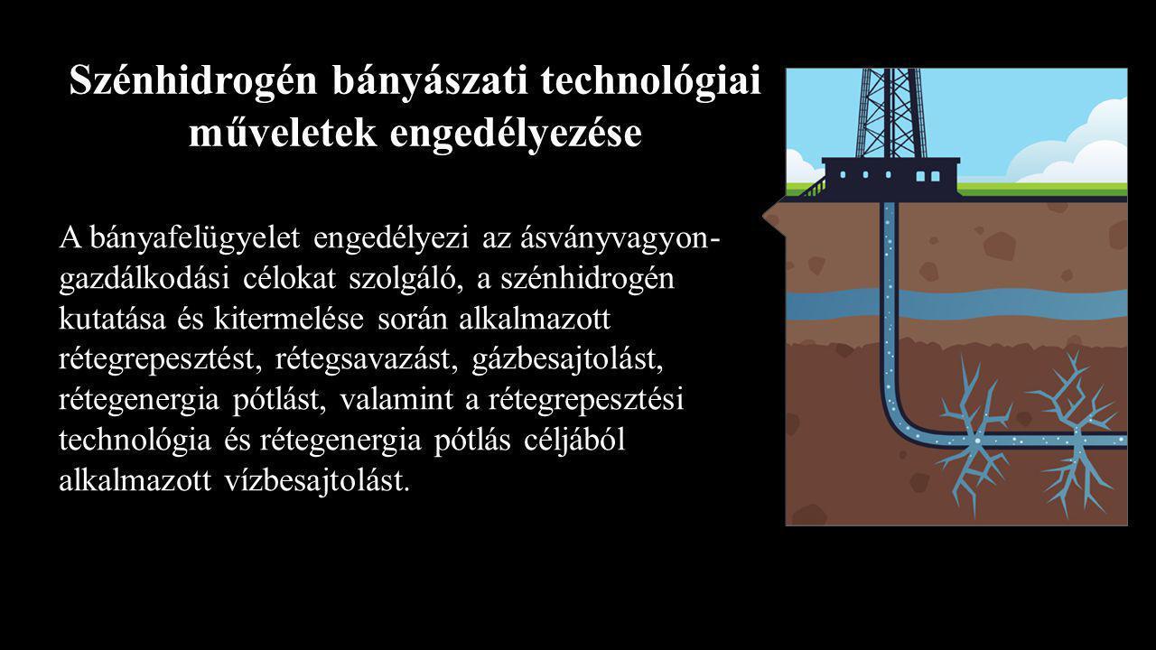 Szénhidrogén bányászati technológiai műveletek engedélyezése A bányafelügyelet engedélyezi az ásványvagyon- gazdálkodási célokat szolgáló, a szénhidrogén kutatása és kitermelése során alkalmazott rétegrepesztést, rétegsavazást, gázbesajtolást, rétegenergia pótlást, valamint a rétegrepesztési technológia és rétegenergia pótlás céljából alkalmazott vízbesajtolást.