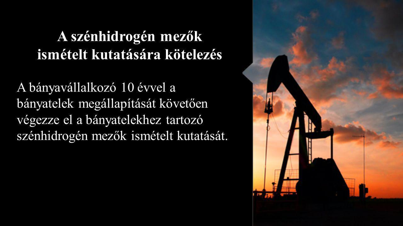 A szénhidrogén mezők ismételt kutatására kötelezés A bányavállalkozó 10 évvel a bányatelek megállapítását követően végezze el a bányatelekhez tartozó szénhidrogén mezők ismételt kutatását.