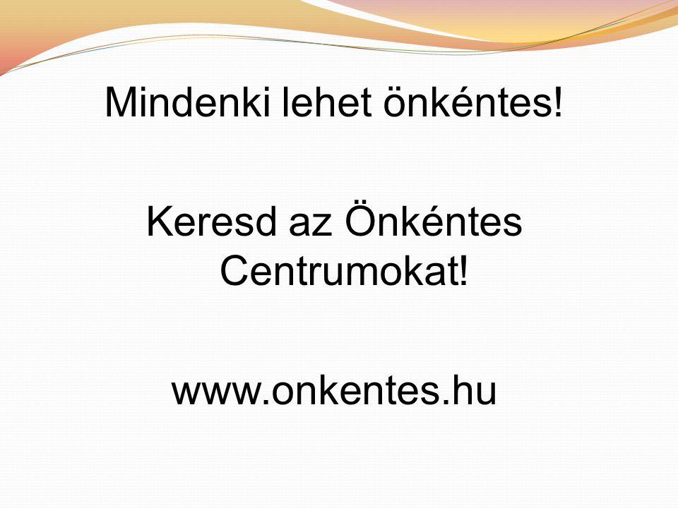 Mindenki lehet önkéntes! Keresd az Önkéntes Centrumokat! www.onkentes.hu