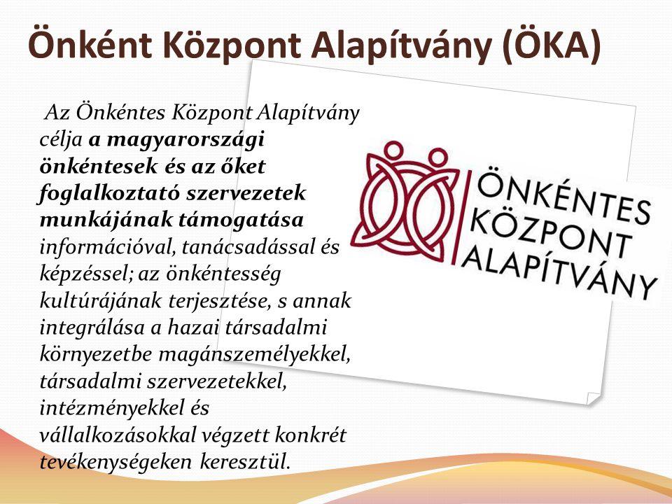 Önként Központ Alapítvány (ÖKA) Az Önkéntes Központ Alapítvány célja a magyarországi önkéntesek és az őket foglalkoztató szervezetek munkájának támogatása információval, tanácsadással és képzéssel; az önkéntesség kultúrájának terjesztése, s annak integrálása a hazai társadalmi környezetbe magánszemélyekkel, társadalmi szervezetekkel, intézményekkel és vállalkozásokkal végzett konkrét tevékenységeken keresztül.