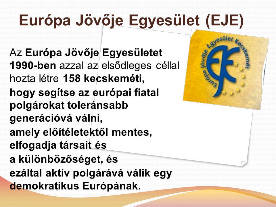 Európa Jövője Egyesület (EJE) Az Európa Jövője Egyesületet 1990-ben azzal az elsődleges céllal hozta létre 158 kecskeméti, hogy segítse az európai fiatal polgárokat toleránsabb generációvá válni, amely előítéletektől mentes, elfogadja társait és a különbözőséget, és ezáltal aktív polgárává válik egy demokratikus Európának.