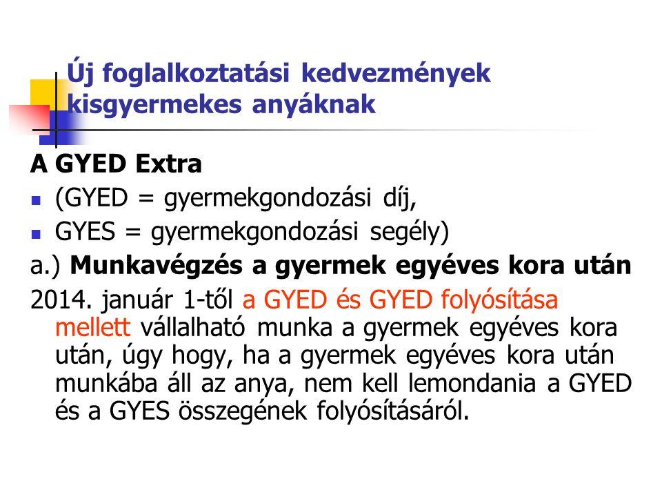 Új foglalkoztatási kedvezmények kisgyermekes anyáknak A GYED Extra (GYED = gyermekgondozási díj, GYES = gyermekgondozási segély) a.) Munkavégzés a gyermek egyéves kora után 2014.